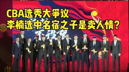CBA选秀大争议:李楠选中男篮名宿之子是卖人情?